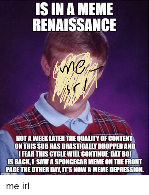Meme, Memes, and Saw: IS IN A MEME  RENAISSANCE  NOTAWEEKLATERTHEQUALITYOFCONTENTA  ON THIS SUB HASDRASTICALLY DROPPED AND  IFEARTHISCYCLEWILCONTINUEDAT BOI  IS BACKLI SAW A SPONGEGARMEMEONTHE FRONT  PAGE THE OTHER DALITS NOWA MEME DEPRESSION.  inngfip.com me irl