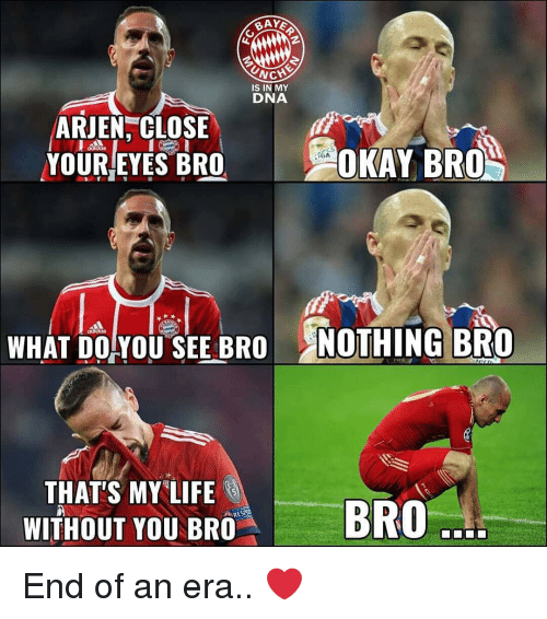 "Memes, Okay, and 🤖: İS IN MY  DNA  ARJEN, CLOSE  YOUR/EYES BRO  OKAY BRO  WHAT DOYOU SEE BRO NOTHING BRO  THAT'S MY""LIFE  WİTHOUT YOUBm""  BRO  . End of an era.. ❤️"