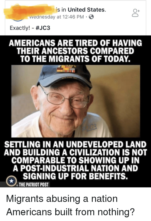 Today, United, and Wednesday: is in United States.  O+  Wednesday at 12:46 PM S  Exactly!-#JC3  AMERICANS ARE TIRED OF HAVING  THEIR ANCESTORS COMPARED  TO THE MIGRANTS OF TODAY.  SETTLING IN AN UNDEVELOPED LAND  AND BUILDING A CIVILIZATION IS NOT  COMPARABLE TO SHOWING UP IN  A POST-INDUSTRIAL NATION AND  SIGNING UP FOR BENEFITS.  THE PATRIOT POST