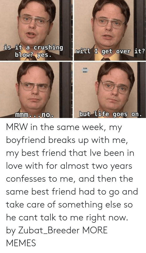 Best Friend, Dank, and Love: is it a crushing  blow? yes.  Will get over it?  mmmo o onOo  but (Uife goes on. MRW in the same week, my boyfriend breaks up with me, my best friend that Ive been in love with for almost two years confesses to me, and then the same best friend had to go and take care of something else so he cant talk to me right now. by Zubat_Breeder MORE MEMES