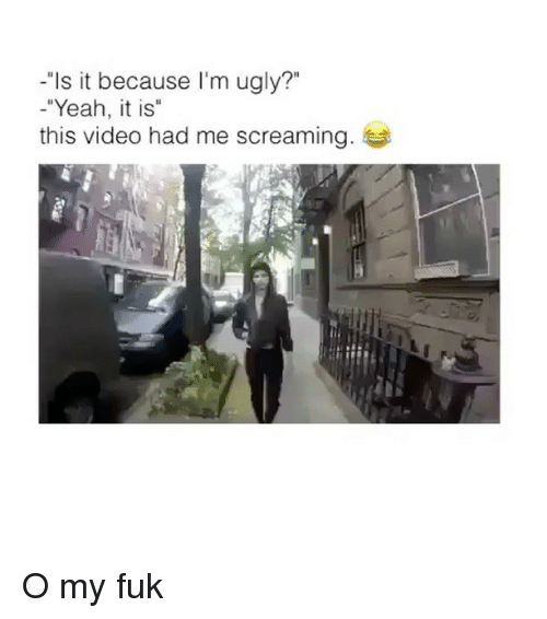 """Ugly, Yeah, and Video: """"Is it because I'm ugly?""""  -""""Yeah, it is""""  this video had me screaming O my fuk"""