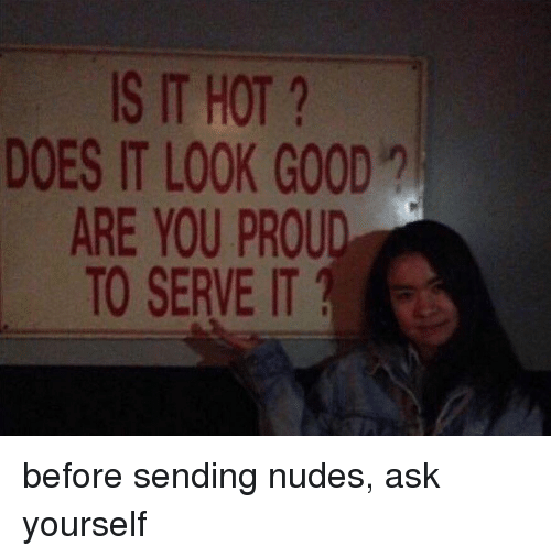 Looking Good,  Send Nudes , and  Its Hot: IS IT HOT  DOES IT LOOK GOOD  ARE YOU PROUD  TO SERVE IT 1 before sending nudes, ask yourself