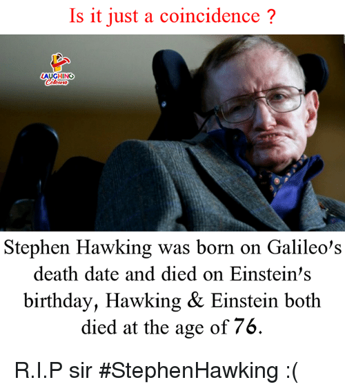 Birthday, Stephen, and Stephen Hawking: Is it just a coincidence?  LAUGHING  Stephen Hawking was born on Galileo's  death date and died on Einstein's  birthday, Hawking & Einstein both  died at the age of 76. R.I.P sir #StephenHawking :(