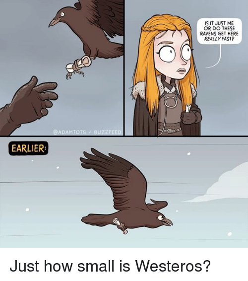 Memes, Buzzfeed, and Ravens: IS IT JUST ME  OR DO THESE  RAVENS GET HERE  REALLY FAST?  @ADAMTOTS/ BUZZFEED  EARLIER Just how small is Westeros?