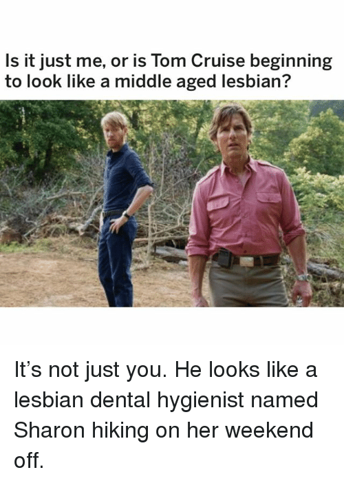 Memes, Tom Cruise, and Cruise: Is it just me, or is Tom Cruise beginning  to look like a middle aged lesbian? It's not just you. He looks like a lesbian dental hygienist named Sharon hiking on her weekend off.