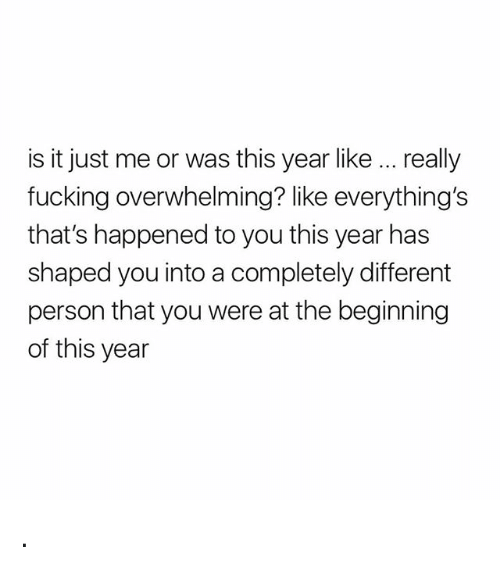 Fucking, Girl Memes, and You: is it just me or was this year like. really  fucking overwhelming? like everything's  that's happened to you this year has  shaped you into a completely different  person that you were at the beginning  of this year .