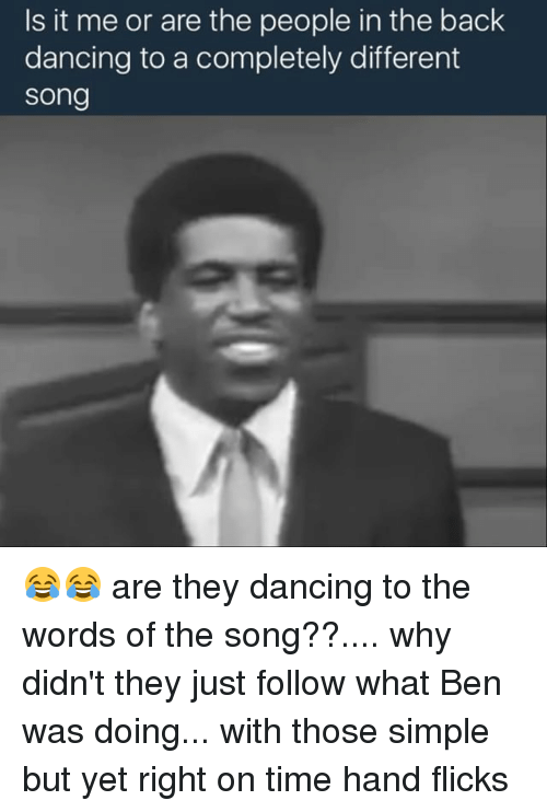 Dancing, Memes, and Songs: Is it me or are the people in the back  dancing to a completely different  Song 😂😂 are they dancing to the words of the song??.... why didn't they just follow what Ben was doing... with those simple but yet right on time hand flicks
