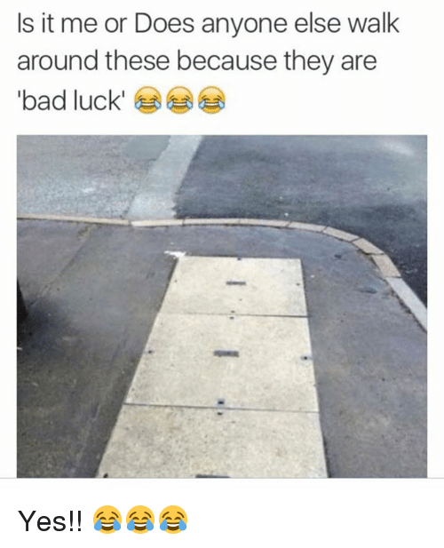 Bad, Funny, and Luck: Is it me or Does anyone else walk  around these because they are  bad luck Yes!! 😂😂😂
