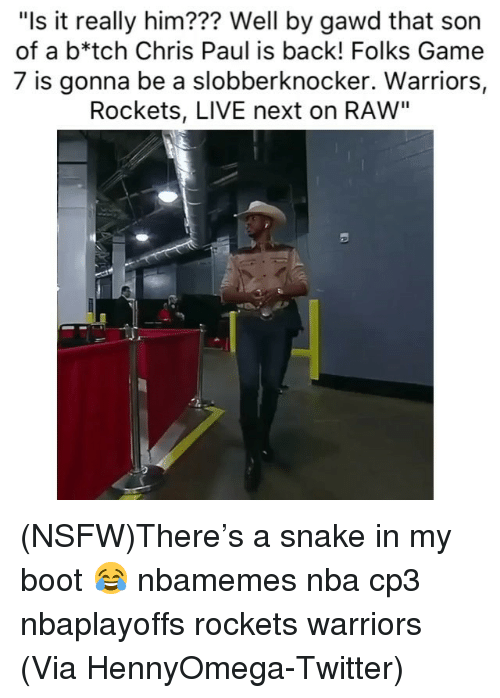 """Basketball, Chris Paul, and Nba: """"Is it really him??? Well by gawd that son  of a b*tch Chris Paul is back! Folks Game  7 is gonna be a slobberknocker. Warriors,  Rockets, LIVE next on RAW"""" (NSFW)There's a snake in my boot 😂 nbamemes nba cp3 nbaplayoffs rockets warriors (Via HennyOmega-Twitter)"""
