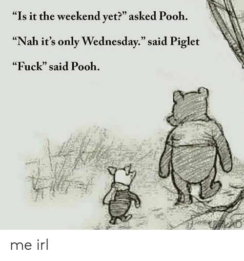 """Fuck, The Weekend, and Wednesday: """"Is it the weekend vet?"""" asked Pooh.  """"Nah it's only Wednesday."""" said Piglet  """"Fuck"""" said Pooh.  (C  05 me irl"""