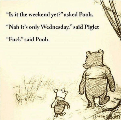 """Dank, Fuck, and The Weekend: """"Is it the weekend vet?"""" asked Pooh.  """"Nah it's only Wednesday."""" said Piglet  """"Fuck"""" said Pooh  92"""