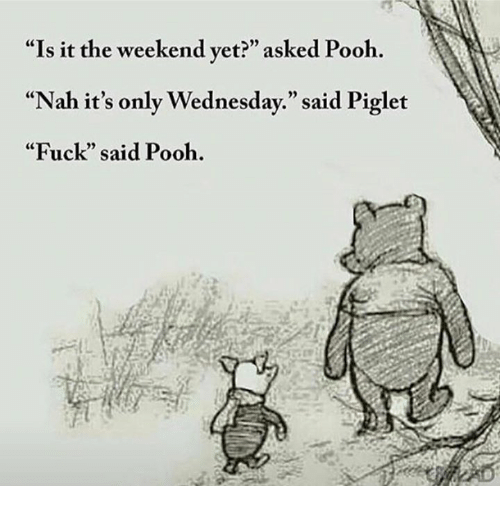 """Memes, 🤖, and Piglet: """"Is it the weekend yet?"""" asked Pooh.  """"Nah it's only Wednesday."""" said Piglet  """"Fuck"""" said Pooh."""