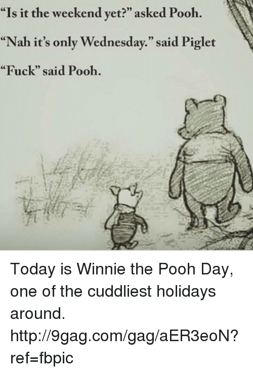 """Dank, 🤖, and Weekend: """"Is it the weekend yet?"""" asked Pooh  """"Nah it's only Wednesday."""" said Piglet  """"Fuck"""" said Pooh. Today is Winnie the Pooh Day, one of the cuddliest holidays around. http://9gag.com/gag/aER3eoN?ref=fbpic"""