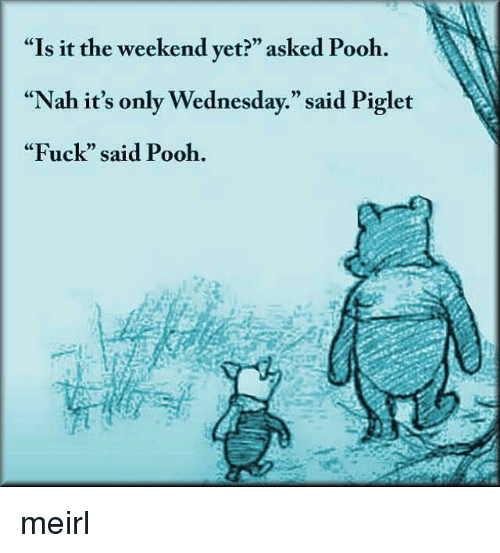 """Fuck, The Weekend, and Wednesday: """"Is it the weekend yet?"""" asked Pooh.  """"Nah it's only Wednesday."""" said Piglet  """"Fuck"""" said Pooh.  CE  0) meirl"""