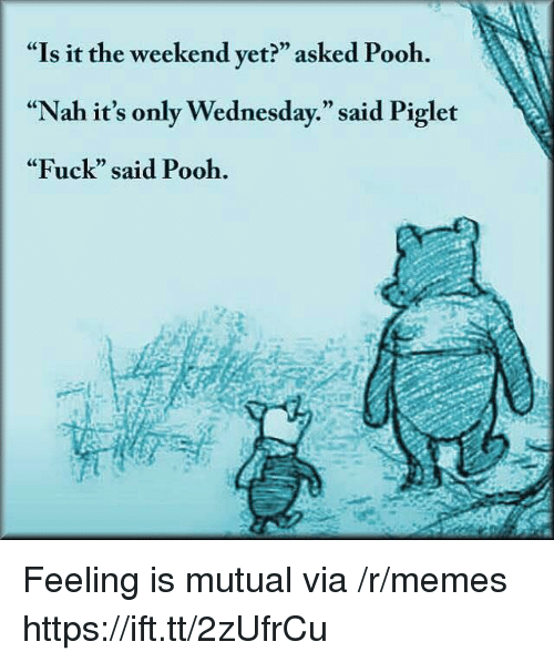 """Memes, Fuck, and The Weekend: """"Is it the weekend yet?"""" asked Pooh.  """"Nah it's only Wednesday."""" said Piglet  """"Fuck"""" said Pooh.  CE  0) Feeling is mutual via /r/memes https://ift.tt/2zUfrCu"""