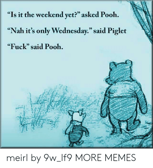 """Dank, Memes, and Target: """"Is it the weekend yet?"""" asked Pooh.  """"Nah it's only Wednesday."""" said Piglet  """"Fuck"""" said Pooh.  CE  0) meirl by 9w_lf9 MORE MEMES"""