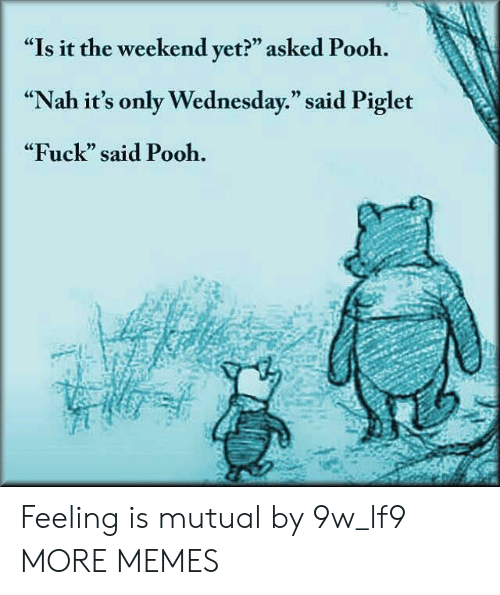 "Dank, Memes, and Target: ""Is it the weekend yet?"" asked Pooh.  ""Nah it's only Wednesday."" said Piglet  ""Fuck"" said Pooh.  CE  0) Feeling is mutual by 9w_lf9 MORE MEMES"