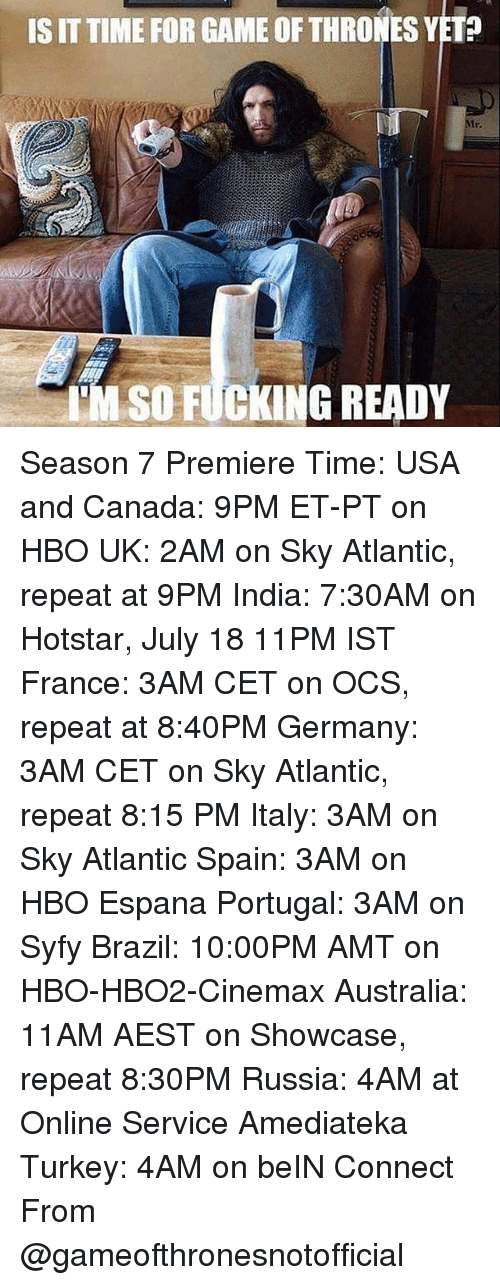 Fucking, Game of Thrones, and Hbo: IS IT TIME FOR GAME OF THRONES YET?  Mr.  TM SO FUCKING READY Season 7 Premiere Time: USA and Canada: 9PM ET-PT on HBO UK: 2AM on Sky Atlantic, repeat at 9PM India: 7:30AM on Hotstar, July 18 11PM IST France: 3AM CET on OCS, repeat at 8:40PM Germany: 3AM CET on Sky Atlantic, repeat 8:15 PM Italy: 3AM on Sky Atlantic Spain: 3AM on HBO Espana Portugal: 3AM on Syfy Brazil: 10:00PM AMT on HBO-HBO2-Cinemax Australia: 11AM AEST on Showcase, repeat 8:30PM Russia: 4AM at Online Service Amediateka Turkey: 4AM on beIN Connect From @gameofthronesnotofficial