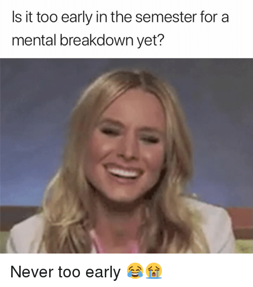 Never, Breakdown, and For: Is it too early in the semester for a  mental breakdown yet? Never too early 😂😭