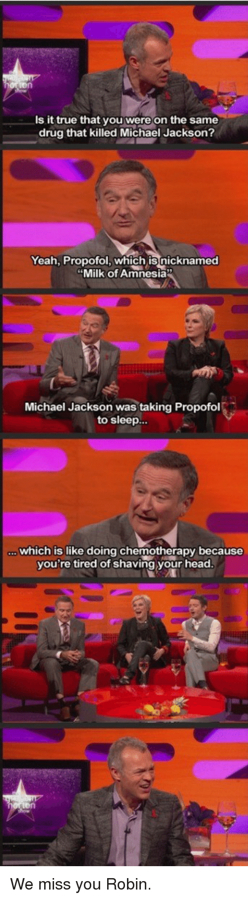 Funny, Head, and Michael Jackson: Is it true that you were on the same  drug that killed Michael Jackson?  Yeah, Propofol, which is nicknamed  Milk of Amnesia  Michael Jackson was taking Propofol  to sleep...  which is like doing chemotherapy because  you're tired of shaving your head We miss you Robin.