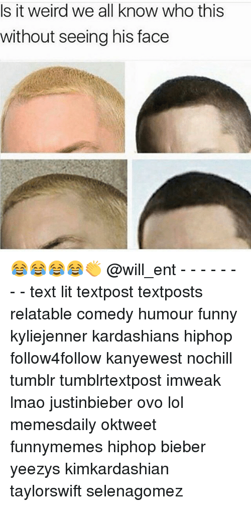 Funny, Kardashians, and Lit: Is it weird we all know who this  without seeing his face 😂😂😂😂👏 @will_ent - - - - - - - - text lit textpost textposts relatable comedy humour funny kyliejenner kardashians hiphop follow4follow kanyewest nochill tumblr tumblrtextpost imweak lmao justinbieber ovo lol memesdaily oktweet funnymemes hiphop bieber yeezys kimkardashian taylorswift selenagomez