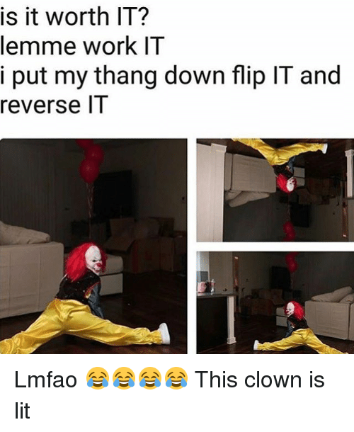 Lit, Memes, and Work: is it worth IT?  lemme work IT  i put my thang down flip IT and  reverse l1 Lmfao 😂😂😂😂 This clown is lit
