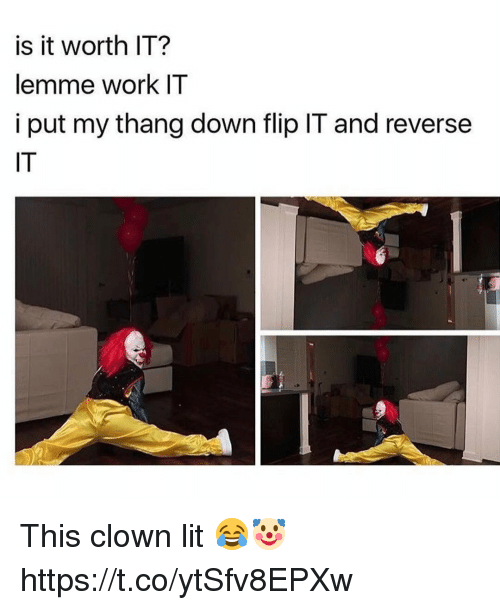 Lit, Memes, and Work: is it worth IT?  lemme work IT  i put my thang down flip IT and reverse  IT This clown lit 😂🤡 https://t.co/ytSfv8EPXw