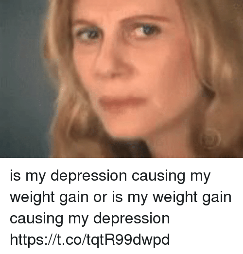 Depression, Girl Memes, and Gain: is my depression causing my weight gain or is my weight gain causing my depression https://t.co/tqtR99dwpd