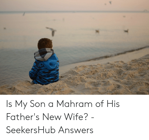 Is My Son a Mahram of His Father's New Wife? - SeekersHub