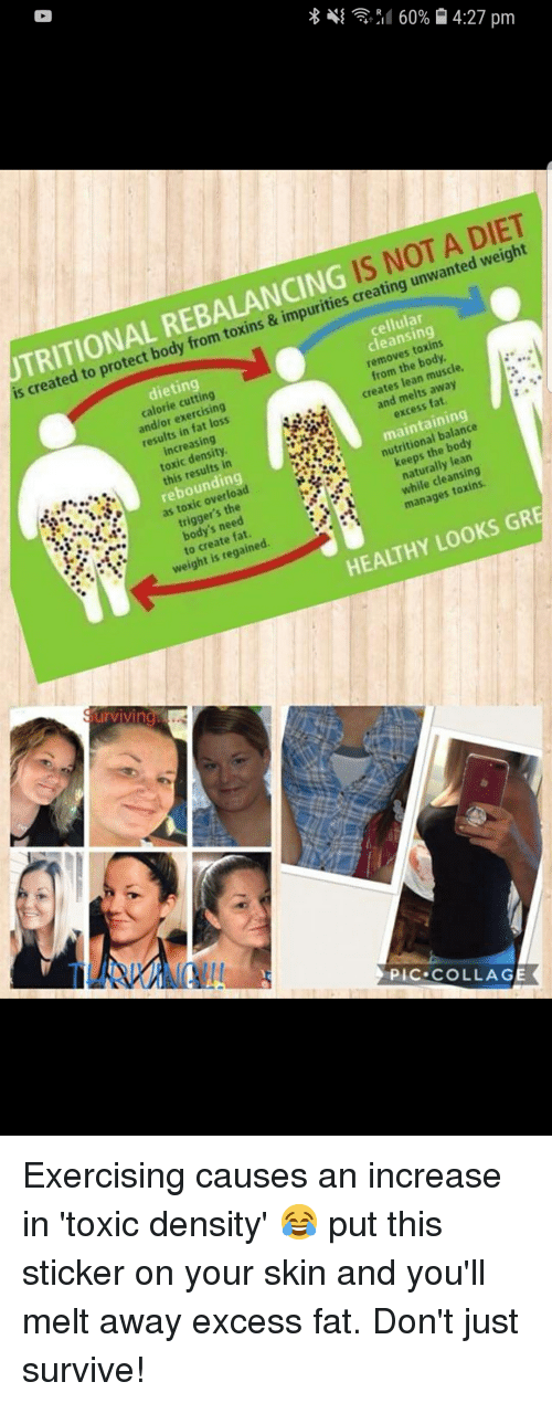 Dieting, Lean, and Collage: IS NOT A DIET  is created to protect body from toxins & impurities creating unwanted weight  TRITIONAL REBALANCING  cellular  cleansing  removes toxins  from the body  creates lean muscle  and melts away  excess fat  dieting  calorie cutting  and/or exercising  results in fat loss  increasing  toxic density  this results in  rebounding  as toxic overload  triggers the  body's need  to create fat.  weight is regained  maintaining  nutritional balance  keeps the body  naturally lean  while cleansing  manages toxins  HEALTHY LOOKS GR  urvivino  PIC COLLAGE