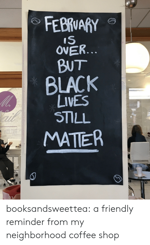 Tumblr, Black, and Blog: IS  OVER...  BUT  BLACK  LIVES  STILL  wALU  MATTER  0 booksandsweettea:  a friendly reminder from my neighborhood coffee shop