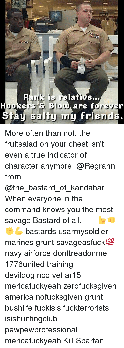 Memes, Spartan, and Ar15: is relative...  Houkers Jou  are fdre  my friend  salty ta More often than not, the fruitsalad on your chest isn't even a true indicator of character anymore. @Regrann from @the_bastard_of_kandahar - When everyone in the command knows you the most savage Bastard of all. ♤ ♤ ♤ 👍👊✊💪 bastards usarmysoldier marines grunt savageasfuck💯 navy airforce donttreadonme 1776united training ΜΟΛΩΝΛΑΒΕ devildog nco vet ar15 mericafuckyeah zerofucksgiven america nofucksgiven grunt bushlife fuckisis fuckterrorists isishuntingclub pewpewprofessional mericafuckyeah Kill Spartan