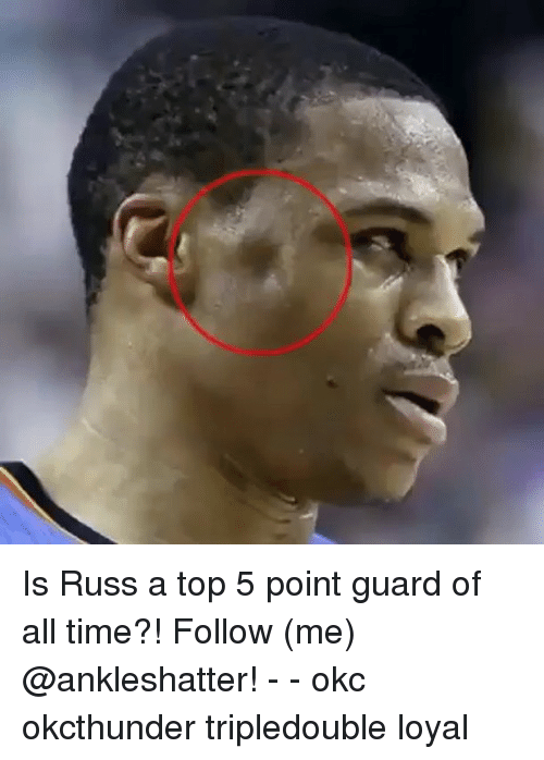 Memes, Time, and 🤖: Is Russ a top 5 point guard of all time?! Follow (me) @ankleshatter! - - okc okcthunder tripledouble loyal