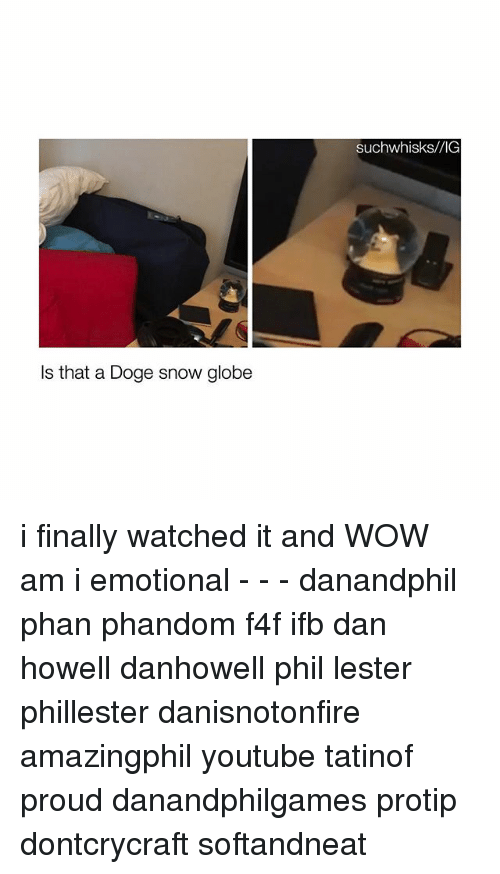 Doge, Memes, and Wow: Is that a Doge snow globe  Such whisks/VIG i finally watched it and WOW am i emotional - - - danandphil phan phandom f4f ifb dan howell danhowell phil lester phillester danisnotonfire amazingphil youtube tatinof proud danandphilgames protip dontcrycraft softandneat