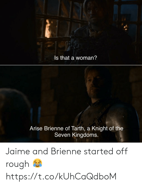 Rough, Seven Kingdoms, and Seven: Is that a woman?  Arise Brienne of Tarth, a Knight of the  Seven Kingdoms. Jaime and Brienne started off rough 😂 https://t.co/kUhCaQdboM