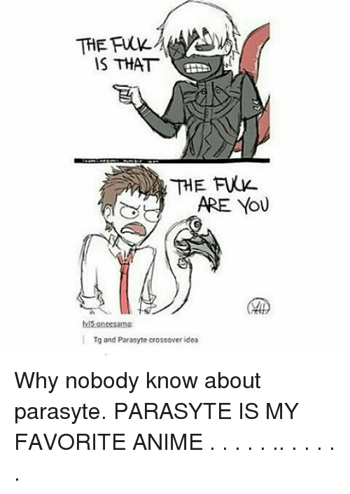 Memes, 🤖, and Crossover: IS THAT  ARE YOU  lv15 oneesama:  Tg and Parasyte crossover idea Why nobody know about parasyte. PARASYTE IS MY FAVORITE ANIME . . . . . .. . . . . .