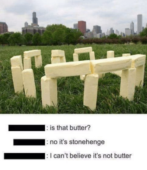 Stonehenge, Believe, and  No: is that butter?  no it's stonehenge  can't believe it's not butter