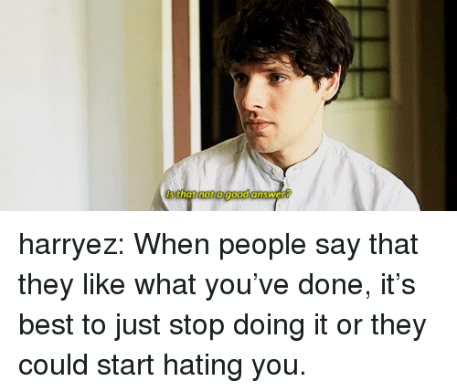 Target, Tumblr, and Best: Is that not a good answer? harryez:  When people say that they like what you've done, it's best to just stop doing it or they could start hating you.