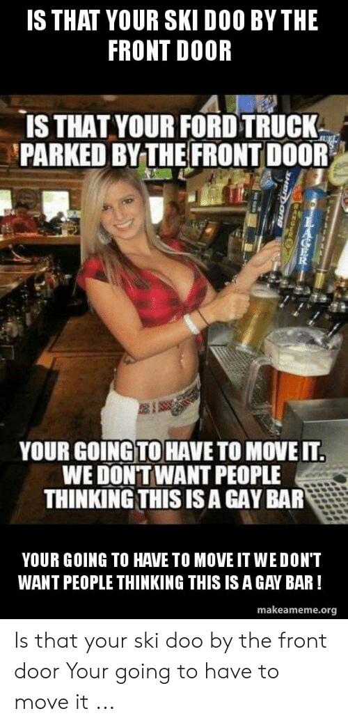 Ford, Ford Truck, and Gay: IS THAT YOUR SKI DOO BY THE  FRONT DOOR  IS THAT YOUR FORD TRUCK  PARKED BY THE FRONT DOOR  YOUR GOING!TO HAVE TO MOVE IT  WE DONT WANT PEOPLE  THINKING THIS ISA GAY BAR  YOUR GOING TO HAVE TO MOVE IT WE DON'T  WANT PEOPLE THINKING THIS IS A GAY BAR!  makeameme.org Is that your ski doo by the front door Your going to have to move it ...