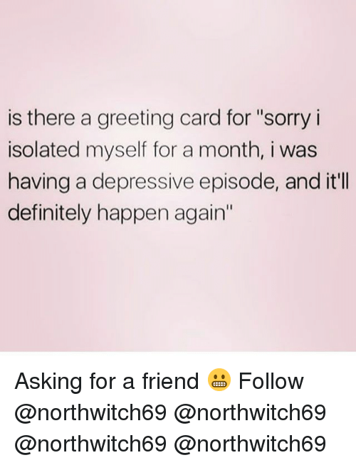"""Definitely, Memes, and Sorry: is there a greeting card for """"sorry i  isolated myself for a month, i was  having a depressive episode, and it'lI  definitely happen again' Asking for a friend 😬 Follow @northwitch69 @northwitch69 @northwitch69 @northwitch69"""