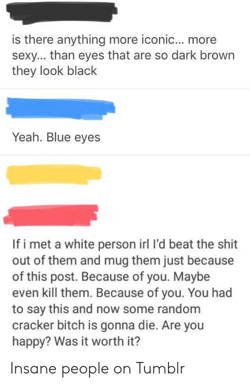 Bitch, Sexy, and Shit: is there anything more iconic... more  sexy... than eyes that are so dark brown  they look black  Yeah. Blue eyes  If i met a white person irl I'd beat the shit  out of them and mug them just because  of this post. Because of you. Maybe  even kill them. Because of you. You had  to say this and now some random  cracker bitch is gonna die. Are you  happy? Was it worth it? Insane people on Tumblr