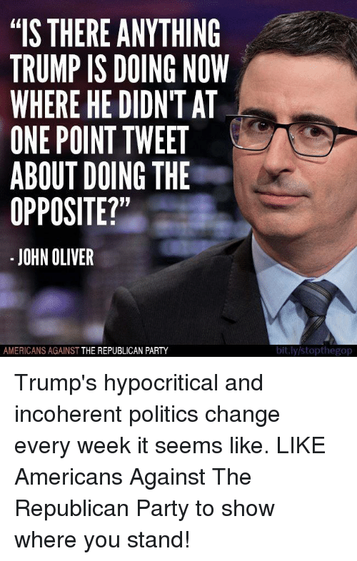 """Party, Politics, and Republican Party: """"IS THERE ANYTHING  TRUMP IS DOING NOW  WHERE HE DIDNT AT  ONE POINT TWEET  ABOUT DOING THE  OPPOSITE?""""  JOHN OLIVER  AMERICANS AGAINST  THE REPUBLICAN PARTY  bit.ly stopthegop Trump's hypocritical and incoherent politics change every week it seems like.   LIKE Americans Against The Republican Party to show where you stand!"""
