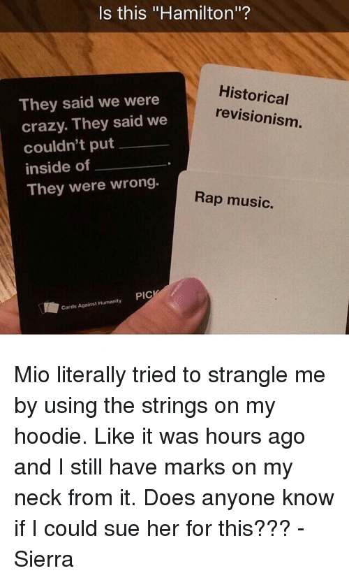 "Memes, Rap Music, and 🤖: Is this ""Hamilton""?  Historical  They said we were  revisionism.  crazy. They said we  couldn't put  inside of  They were wrong.  Rap music.  Cards Against Humanity PIC Mio literally tried to strangle me by using the strings on my hoodie. Like it was hours ago and I still have marks on my neck from it. Does anyone know if I could sue her for this??? - Sierra"