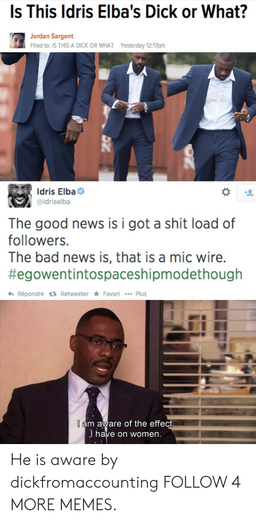 Bad, Dank, and Idris Elba: Is This Idris Elba's Dick or What?  Jordan Sargent  Filed to: IS THIS A DICK OR WHAT  Yesterday 12:17pm  Idris Elba  @idriselba  The good news  followers.  is i got a shit load of  The bad news is, that is a mic wire.  #egowentintospaceshipmodethough  Répondre t Retweeter Favori Plus  l am aware of the effect  J have on women. He is aware by dickfromaccounting FOLLOW 4 MORE MEMES.