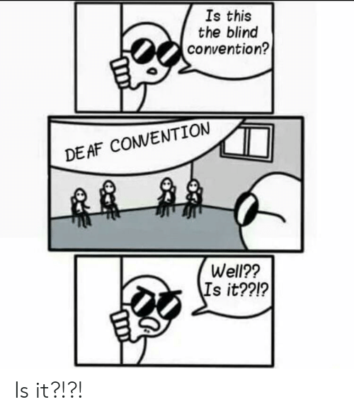 This, Deaf, and Well: Is this  the blind  convention?  DEAF COVENTION  Well??  Is it??!? Is it?!?!