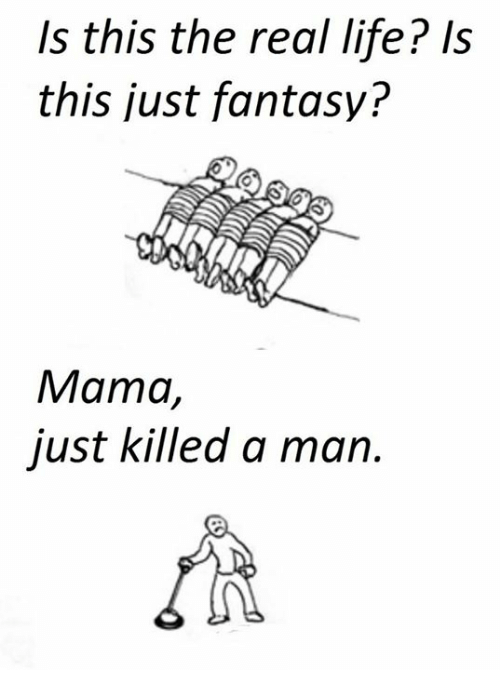Life, The Real, and Trolley: Is this the real life? Is  this just fantasy?  Mama,  just killed a man.