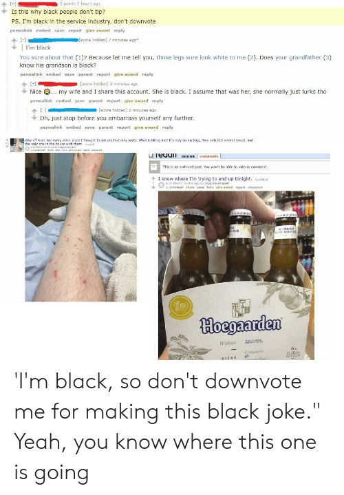 """Yeah, Black, and House: Is this why black people don't tip?  PS. I'm black in the service industry, don't downvote  permalink embed save report give award reply  个[-]  [score hidden] 7 minutes ago  I'm black  You sure about that (1)? Because let me tell you, those legs sure look white to me (2). Does your grandfather (3)  know his grandson is black?  permalink embed save parent report give award reply  [score hidden] 3 minutes ago  Nice· my wife and I share this account. She is black. I assume that was her, she normally just lurks tho  permalink embed save parent report give award reply  [score hidden] 2 minutes ago  Oh, just stop before you embarrass yourself any further.  permalink embed save parent report give award reply  Way off tapic but every other place I thought to ask are text only posts. What is biting me? It's only on my legs, they only itch when 1 sweat, and  the only one in the house with them. n  L reuaI DRNK comments  This is an archived post. You won't be able to vote or comment.  个1know where I'm trying to end up tonight. aredan)  Submitted 7 months ago by Soggy SockPuppet  1 comment share save hide give award report crosspost  REER  Woegaarden  Wiabier  Cl  BOTTLES  BIERE & 'I'm black, so don't downvote me for making this black joke."""" Yeah, you know where this one is going"""