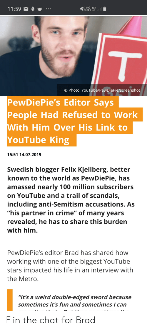 "Crime, Life, and Weird: IS Voi) 4G+  LTE1  11:59  T  O Photo: YouTube/PewDiePie/screenshot  PewDiePie's Editor Says  People Had Refused to Work  With Him Over His Link to  YouTube King  15:51 14.07.2019  Swedish blogger Felix Kjellberg, better  known to the world as PewDiePie, has  amassed nearly 100 million subscribers  on YouTube and a trail of scandals,  including anti-Semitism accusations. As  ""his partner in crime"" of many years  revealed, he has to share this burden  with him.  PewDiePie's editor Brad has shared how  working with one of the biggest YouTube  stars impacted his life in an interview with  the Metro  ""It's a weird double-edged sword because  sometimes it's fun and sometimes I can  D.. F in the chat for Brad"