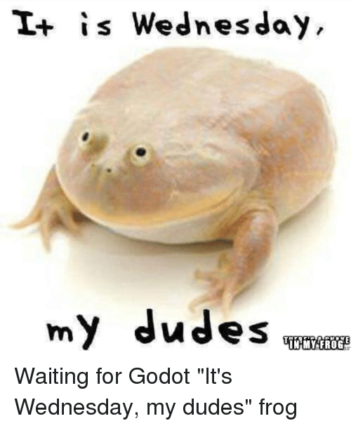 "Dude, Funny, and Wednesday: is Wednesday,  my dudes  IN MY FROG Waiting for G̶o̶d̶o̶t̶ ""It's Wednesday, my dudes"" frog"