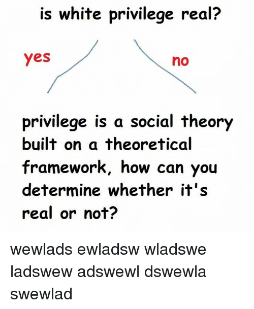 White, Dank Memes, and White Privilege: is white privilege real?  yes  no  privilege is a social theory  built on a theoretical  framework, how can you  determine whether it's  real or not? wewlads ewladsw wladswe ladswew adswewl dswewla swewlad